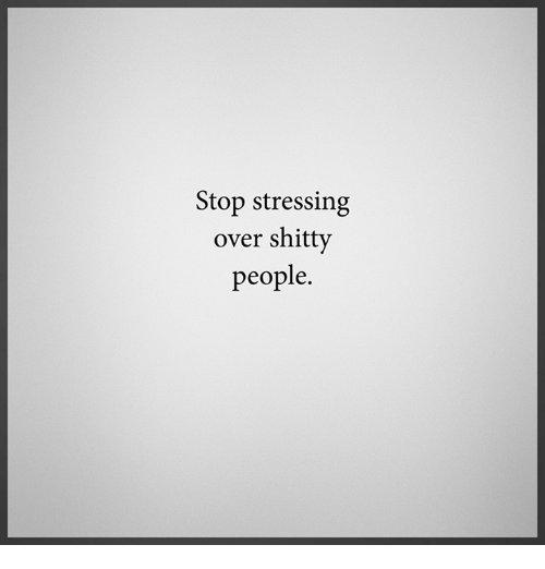 Memes, 🤖, and Stress: Stop stressing  over shitty  people.