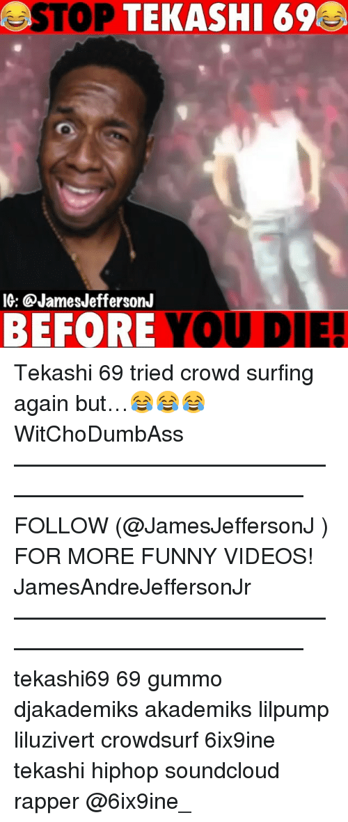 Liluzivert: STOP  TEKASHI 69  IG: @JamesJeffersonJ  BEFORE YOU DIE! Tekashi 69 tried crowd surfing again but…😂😂😂 WitChoDumbAss ——————————————————————————— FOLLOW (@JamesJeffersonJ ) FOR MORE FUNNY VIDEOS! JamesAndreJeffersonJr ——————————————————————————— tekashi69 69 gummo djakademiks akademiks lilpump liluzivert crowdsurf 6ix9ine tekashi hiphop soundcloud rapper @6ix9ine_