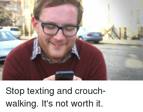 Dank, Texting, and 🤖: Stop texting and crouch-walking. It's not worth it.