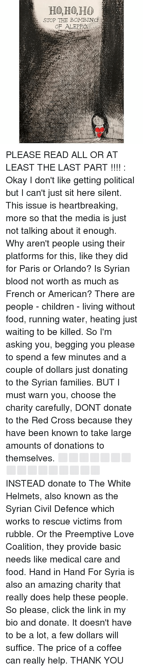 Bloods, Memes, and Politics: STOP THE BOMBING  OF ALE PLEASE READ ALL OR AT LEAST THE LAST PART !!!! : Okay I don't like getting political but I can't just sit here silent. This issue is heartbreaking, more so that the media is just not talking about it enough. Why aren't people using their platforms for this, like they did for Paris or Orlando? Is Syrian blood not worth as much as French or American? There are people - children - living without food, running water, heating just waiting to be killed. So I'm asking you, begging you please to spend a few minutes and a couple of dollars just donating to the Syrian families. BUT I must warn you, choose the charity carefully, DONT donate to the Red Cross because they have been known to take large amounts of donations to themselves. ⬜️⬜️⬜️⬜️⬜️⬜️⬜️⬜️⬜️⬜️⬜️⬜️⬜️⬜️⬜️⬜️ INSTEAD donate to The White Helmets, also known as the Syrian Civil Defence which works to rescue victims from rubble. Or the Preemptive Love Coalition, they provide basic needs like medical care and food. Hand in Hand For Syria is also an amazing charity that really does help these people. So please, click the link in my bio and donate. It doesn't have to be a lot, a few dollars will suffice. The price of a coffee can really help. THANK YOU