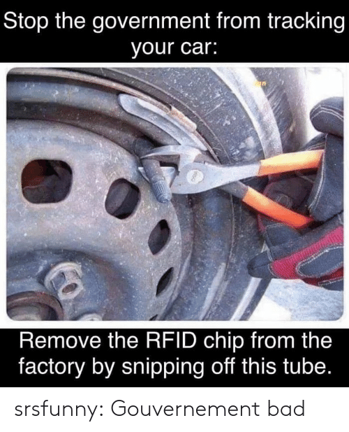 Tube: Stop the government from tracking  your car:  Remove the RFID chip from the  factory by snipping off this tube. srsfunny:  Gouvernement bad