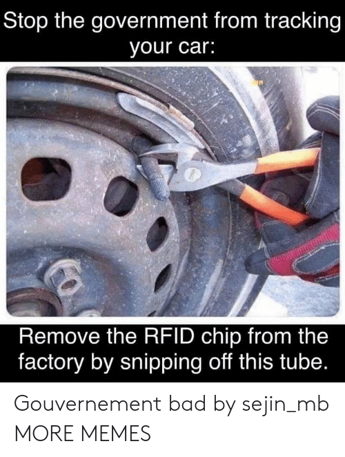 Tube: Stop the government from tracking  your car:  Remove the RFID chip from the  factory by snipping off this tube. Gouvernement bad by sejin_mb MORE MEMES