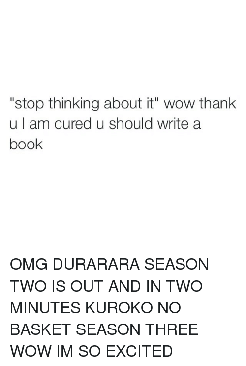"""Girl Memes: """"stop thinking about it"""" wow thank  u am cured u should write a  book OMG DURARARA SEASON TWO IS OUT AND IN TWO MINUTES KUROKO NO BASKET SEASON THREE WOW IM SO EXCITED"""