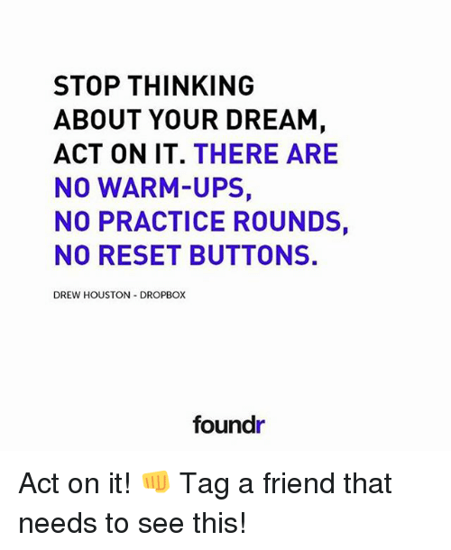 Dropbox: STOP THINKING  ABOUT YOUR DREAM  ACT ON IT  THERE ARE  NO WARM-UPS,  NO PRACTICE ROUNDS,  NO RESET BUTTONS.  DREW HOUSTON DROPBOX  foundr Act on it! 👊 Tag a friend that needs to see this!