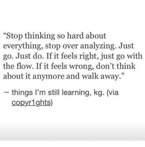 "Feels Right: ""Stop thinking so hard about  everything, stop over analyzing. Just  go. Just do. If it feels right, just go with  the flow. If it feels wrong, don't think  about it anymore and walk away.""  05  - things l'm still learning, kg. (via  copyrights)"