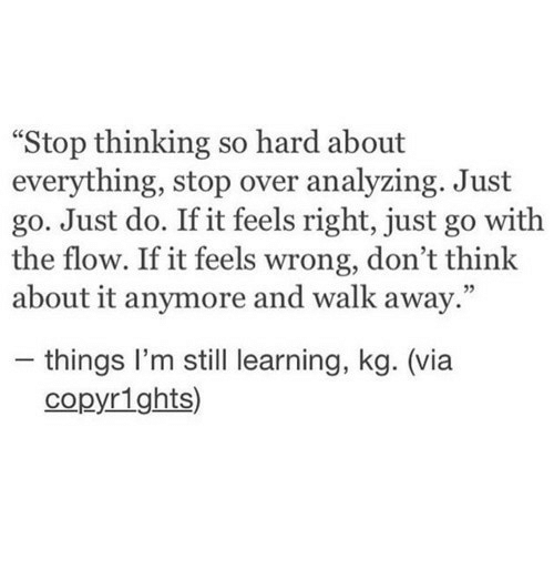 "Feels Right: ""Stop thinking so hard about  everything, stop over analyzing. Just  go. Just do. If it feels right, just go with  the flow. If it feels wrong, don't think  about it anymore and walk away.""  - things I'm still learning, kg. (via  copyrights)"