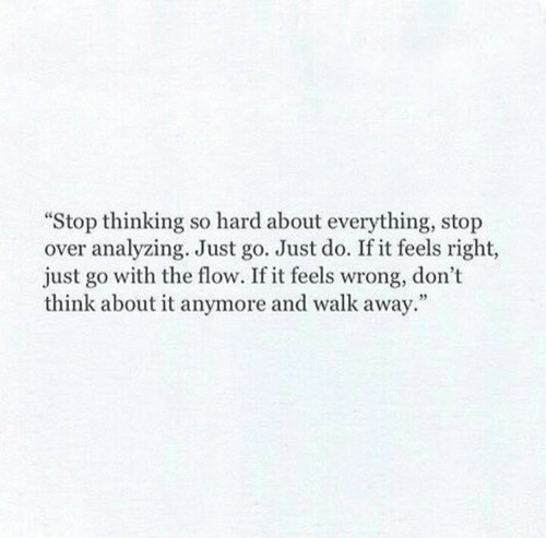 Feels Right: Stop thinking so hard about everything, stop  over analyzing. Just go. Just do. If it feels right,  just go with the flow. If it feels wrong, don't  think about it anymore and walk away.""