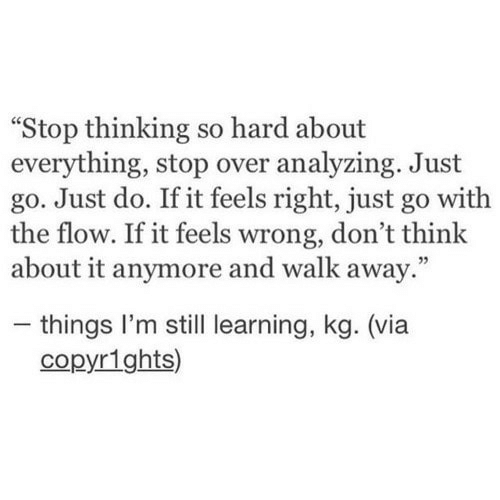 "Feels Right: Stop thinking so hard about  everything, stop over analyzing. Just  go. Just do. If it feels right, just go with  the flow. If it feels wrong, don't think  about it anymore and walk away.""  - things I'm still learning, kg. (via  copyr1ghts)"