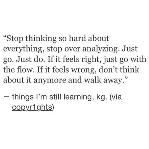 "Feels Right: ""Stop thinking so hard about  everything, stop over analyzing. Just  go. Just do. If it feels right, just go with  the flow. If it feels wrong, don't think  about it anymore and walk away.""  - things I'm still learning, kg. (via  copyr1ghts)"
