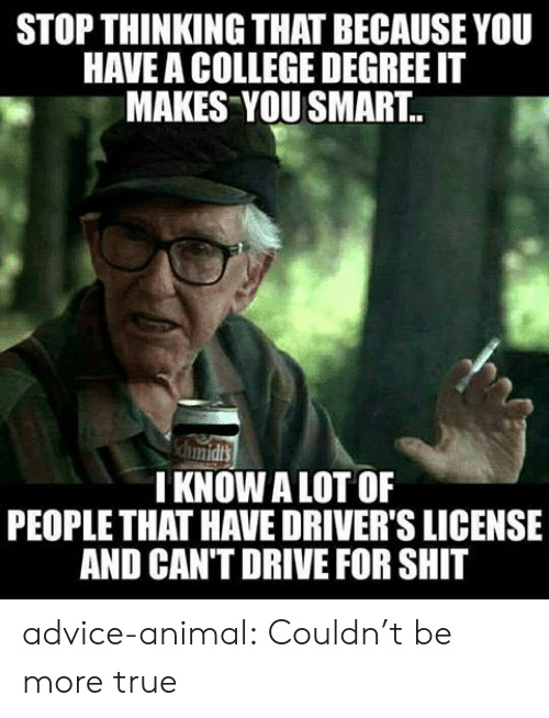 You Smart: STOP THINKING THAT BECAUSE YOU  HAVE A COLLEGE DEGREE IT  MAKES YOU SMART.  I KNOW A LOT OF  PEOPLE THAT HAVE DRIVER'S LICENSE  AND CAN'T DRIVE FOR SHIT advice-animal:  Couldn't be more true
