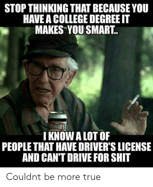 You Smart: STOP THINKING THAT BECAUSE YOU  HAVE A COLLEGE DEGREE IT  MAKES YOU SMART.  I KNOW A LOT OF  PEOPLE THAT HAVE DRIVER'S LICENSE  AND CAN'T DRIVE FOR SHIT Couldnt be more true