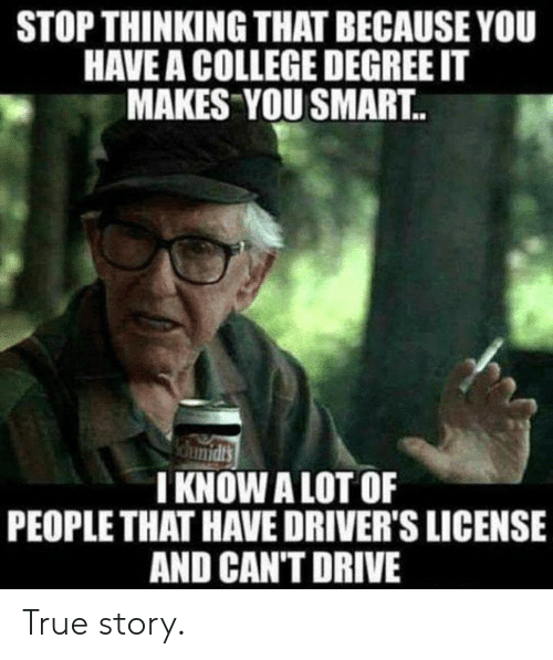 You Smart: STOP THINKING THAT BECAUSE YOU  HAVE A COLLEGE DEGREE IT  MAKES YOU SMART..  I KNOWALOT OF  PEOPLE THAT HAVE DRIVER'S LICENSE  AND CAN'T DRIVE True story.
