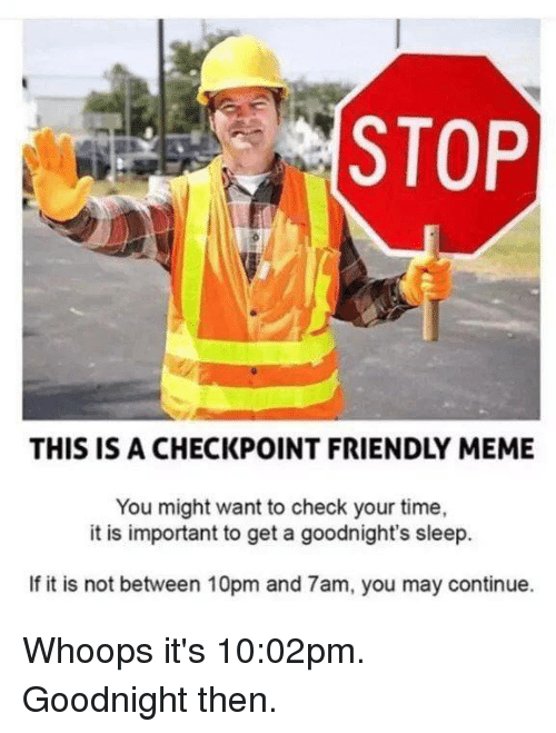 whoops: STOP  THIS IS A CHECKPOINT FRIENDLY MEME  You might want to check your time,  it is important to get a goodnight's sleep.  If it is not between 10pm and 7am, you may continue. Whoops it's 10:02pm. Goodnight then.