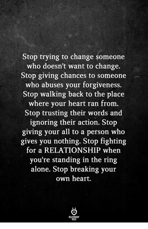 The Ring: Stop trying to change someone  who doesn't want to change.  Stop giving chances to someone  who abuses your forgiveness.  Stop walking back to the place  where your heart ran from.  Stop trusting their words and  ignoring their action. Stop  giving your all to a person who  gives you nothing. Stop fighting  for a RELATIONSHIP when  you're standing in the ring  alone. Stop breaking your  own heart.
