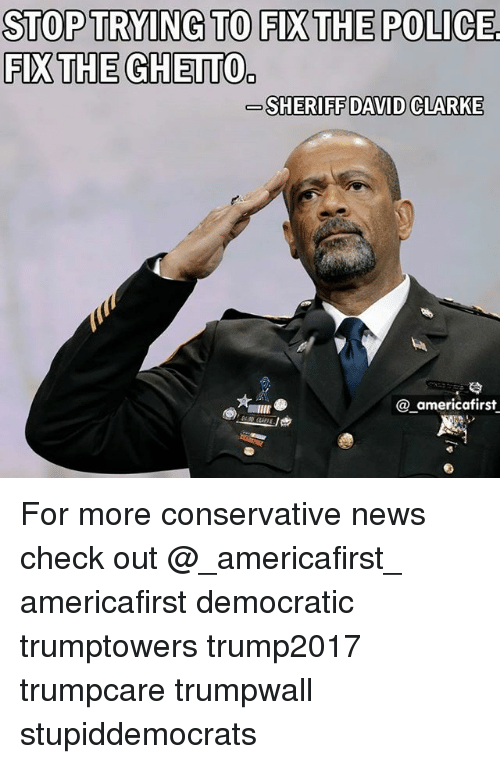 Ghetto, Memes, and News: STOP TRYING TO FIX THE POLICE  FIX THE GHETTO  SHERIFF DAVID CLARKE  @_americafirst For more conservative news check out @_americafirst_ americafirst democratic trumptowers trump2017 trumpcare trumpwall stupiddemocrats