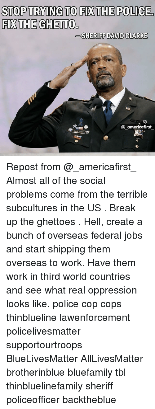 David Clarke: STOP TRYING TO FIXTHE POLICE  FIX THE GHETTO  SHERIFF DAVID CLARKE  SHERIFF DAVID CLARKE  @_americafirst Repost from @_americafirst_ Almost all of the social problems come from the terrible subcultures in the US . Break up the ghettoes . Hell, create a bunch of overseas federal jobs and start shipping them overseas to work. Have them work in third world countries and see what real oppression looks like. police cop cops thinblueline lawenforcement policelivesmatter supportourtroops BlueLivesMatter AllLivesMatter brotherinblue bluefamily tbl thinbluelinefamily sheriff policeofficer backtheblue