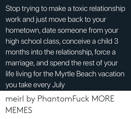 july: Stop trying to make a toxic relationship  work and just move back to your  hometown, date someone from your  high school class, conceive a child 3  months into the relationship, force a  marriage, and spend the rest of your  life living for the Myrtle Beach vacation  you take every July meirl by PhantomFuck MORE MEMES