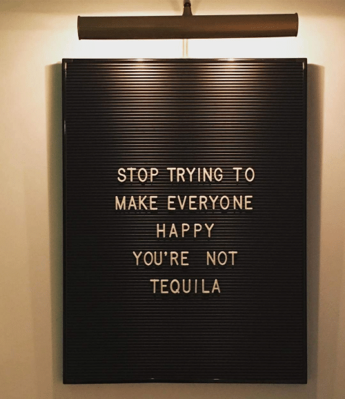 Tequila: STOP TRYING TO  MAKE EVERYO NE  HAPPY  YOU'RE NOT  TEQUILA