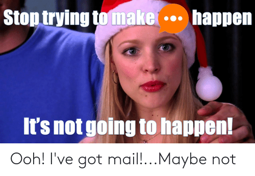 Got Mail: Stop trying to make  happen  It's not going to happen! Ooh! I've got mail!...Maybe not