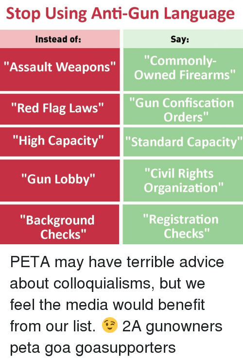 """red flag: Stop Using Anti-Gun Language  Say:  """"Commonly-  Owned Firearms""""  Instead of  """"Assault Weapons""""  """"Red Flag Laws""""  """"Gun Confiscation  Orders""""  """"'High Capacity"""" """"Standard Capacity""""  """"Civil Rights  Organization""""  """"Gun Lobby""""  """"Background  """"Registration  Checks""""  Checks"""" PETA may have terrible advice about colloquialisms, but we feel the media would benefit from our list. 😉 2A gunowners peta goa goasupporters"""