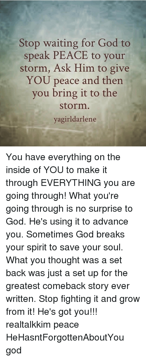 Memes, 🤖, and Ask: Stop waiting for God to  speak PEACE to your  storm, Ask Him to give  YOU peace and then  you bring it to the  Storm  agirldarlene You have everything on the inside of YOU to make it through EVERYTHING you are going through! What you're going through is no surprise to God. He's using it to advance you. Sometimes God breaks your spirit to save your soul. What you thought was a set back was just a set up for the greatest comeback story ever written. Stop fighting it and grow from it! He's got you!!! realtalkkim peace HeHasntForgottenAboutYou god