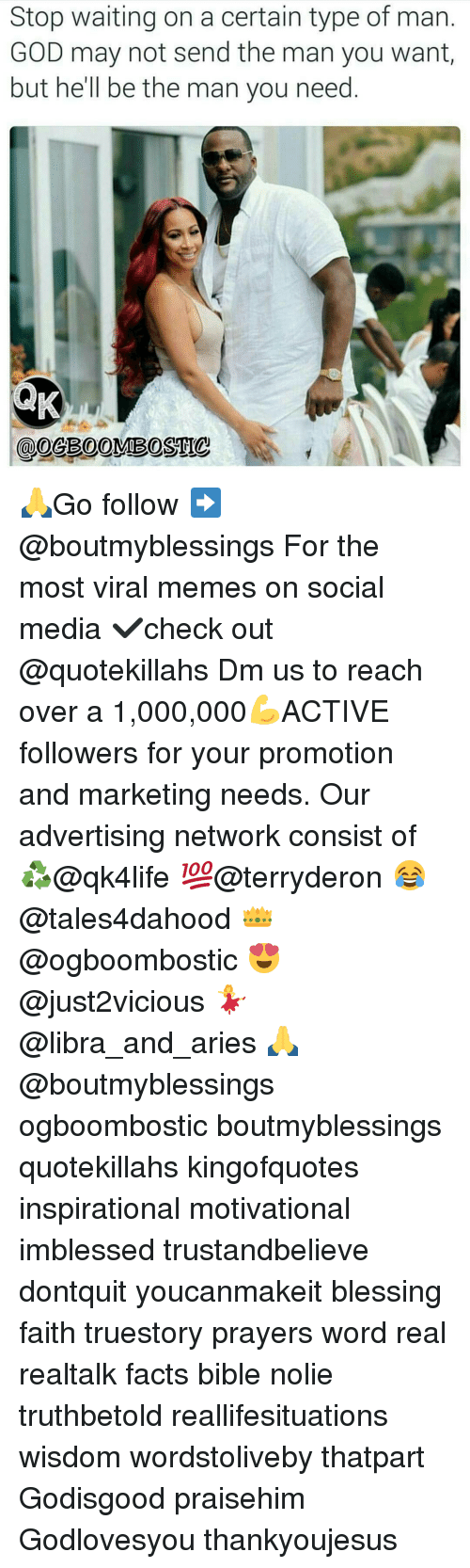 Advertise Network: Stop waiting on a certain type of man.  GOD may not send the man you want,  but he'll be the man you need 🙏Go follow ➡@boutmyblessings For the most viral memes on social media ✔check out @quotekillahs Dm us to reach over a 1,000,000💪ACTIVE followers for your promotion and marketing needs. Our advertising network consist of ♻@qk4life 💯@terryderon 😂@tales4dahood 👑@ogboombostic 😍@just2vicious 💃@libra_and_aries 🙏@boutmyblessings ogboombostic boutmyblessings quotekillahs kingofquotes inspirational motivational imblessed trustandbelieve dontquit youcanmakeit blessing faith truestory prayers word real realtalk facts bible nolie truthbetold reallifesituations wisdom wordstoliveby thatpart Godisgood praisehim Godlovesyou thankyoujesus