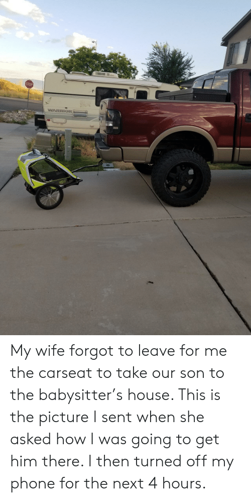 Get Him: STOP  WARRIOR{ My wife forgot to leave for me the carseat to take our son to the babysitter's house. This is the picture I sent when she asked how I was going to get him there. I then turned off my phone for the next 4 hours.