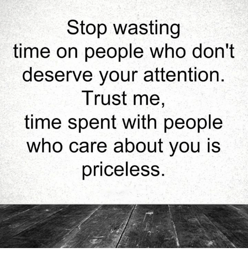 Memes, 🤖, and Trust Me: Stop wasting  time on people who don't  deserve your attention  Trust me,  time spent with people  who care about you is  priceless.