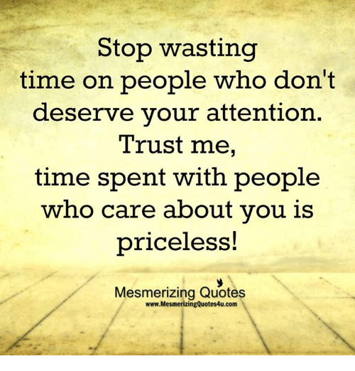 Memes, Quotes, and Time: Stop wasting  time on people who don't  deserve your attention  Trust me,  time spent with people  who care about you is  priceless!  Mesmerizing Quotes  www.MesmerizingQuotes4u.com