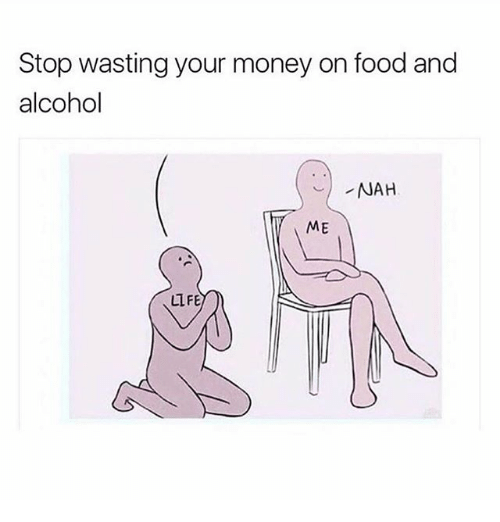 Food, Life, and Memes: Stop wasting your money on food and  alcohol  ME  LIFE