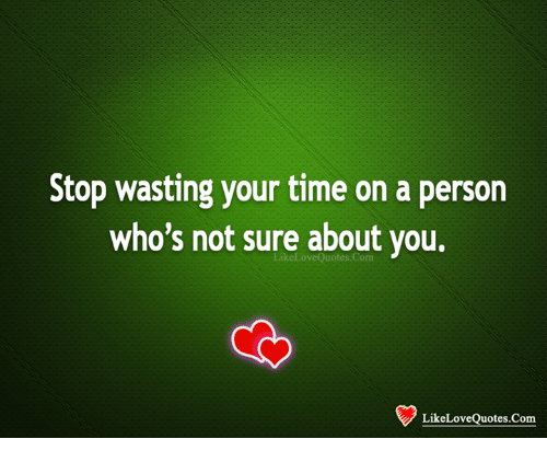 Stop Wasting Time Quotes: Stop Wasting Your Time On A Person Who's Not Sure About