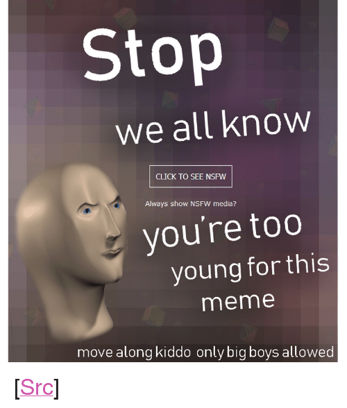 """Big Boys: Stop  We all know  CLICK TO SEE NSFW  Always show NSFW media?  you're too  young for this  meme  move along kiddo only big boys allowed <p>[<a href=""""https://www.reddit.com/r/surrealmemes/comments/7pqhiy/move_along_kiddo/"""">Src</a>]</p>"""
