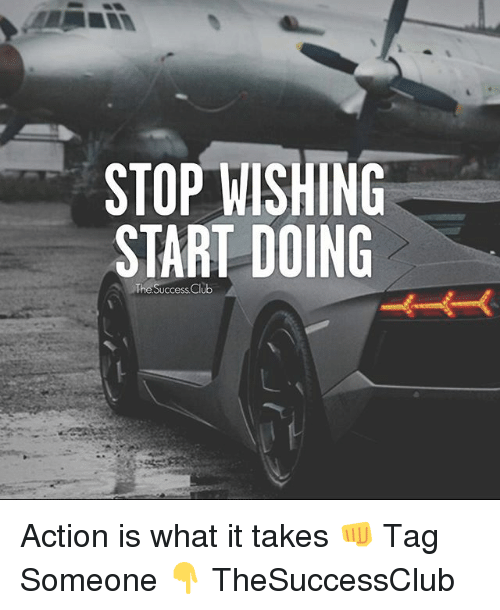 Club, Memes, and Tag Someone: STOP WISHING  START DOING  The Success Club Action is what it takes 👊 Tag Someone 👇 TheSuccessClub