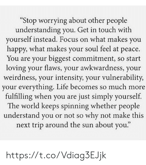 """worrying: """"Stop worrying about other people  understanding you. Get in touch with  yourself instead. Focus on what makes you  happy, what makes your soul feel at peace.  You are your biggest commitment, so start  loving your flaws, your awkwardness, your  weirdness, your intensity, your vulnerability,  your everything. Life becomes so much more  fulfilling when you are just simply yourself  The world keeps spinning whether people  understand you or not so why not make this  next trip around the sun about you."""" https://t.co/Vdiag3EJjk"""
