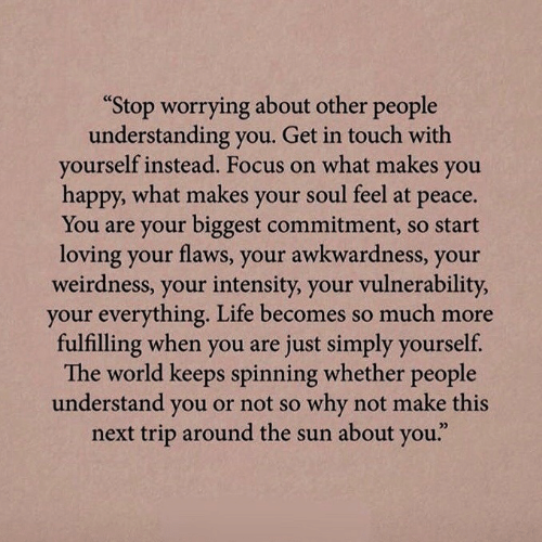 """worrying: """"Stop worrying about other people  understanding you. Get in touch with  yourself instead. Focus on what makes  you  happy, what makes your soul feel at  рeace.  You are your biggest commitment, so start  loving your flaws, your awkwardness, your  weirdness, your intensity, your vulnerability,  your everything. Life becomes so much more  fulfilling when you are just simply yourself.  The world keeps spinning whether people  understand you or not so why not make this  next trip around the sun about you."""""""
