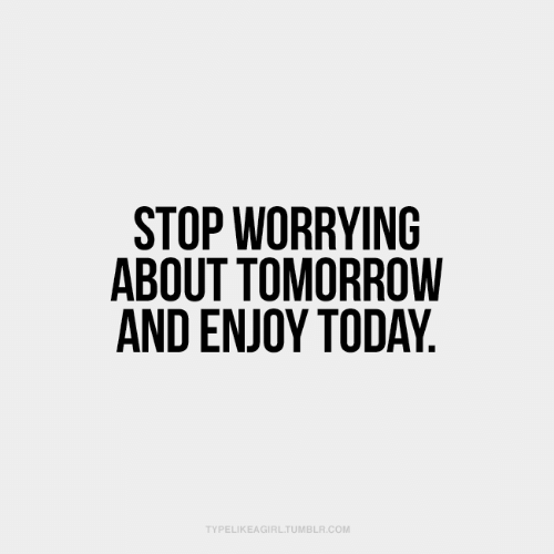 worrying: STOP WORRYING  ABOUT TOMORROW  AND ENJOY TODAY.  TYPELIKEAGIRL.TUMBLR.COM