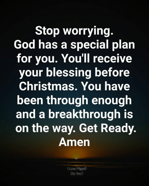 worrying: Stop worrying.  God has a special plan  for you. You'll receive  your blessing before  Christmas. You have  been through enough  and a breakthrough is  on the way. Get Ready.  Amen  Love Myself  Do You?