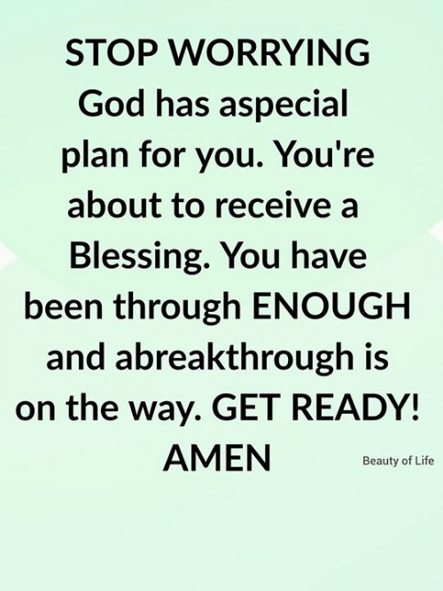 worrying: STOP WORRYING  God has aspecial  plan for you. You're  about to receive a  Blessing. You have  been through ENOUGH  and abreakthrough is  on the way. GET READY!  AMEN  Beauty of Life