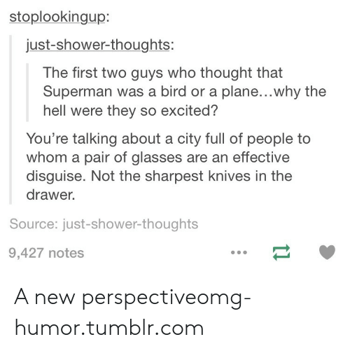 Shower thoughts: stoplookingup:  just-shower-thoughts:  The first two guys who thought that  Superman was a bird or a plane...why the  hell were they so excited?  You're talking about a city full of people to  whom a pair of glasses are an effective  disguise. Not the sharpest knives in the  drawer.  Source: just-shower-thoughts  9,427 notes A new perspectiveomg-humor.tumblr.com