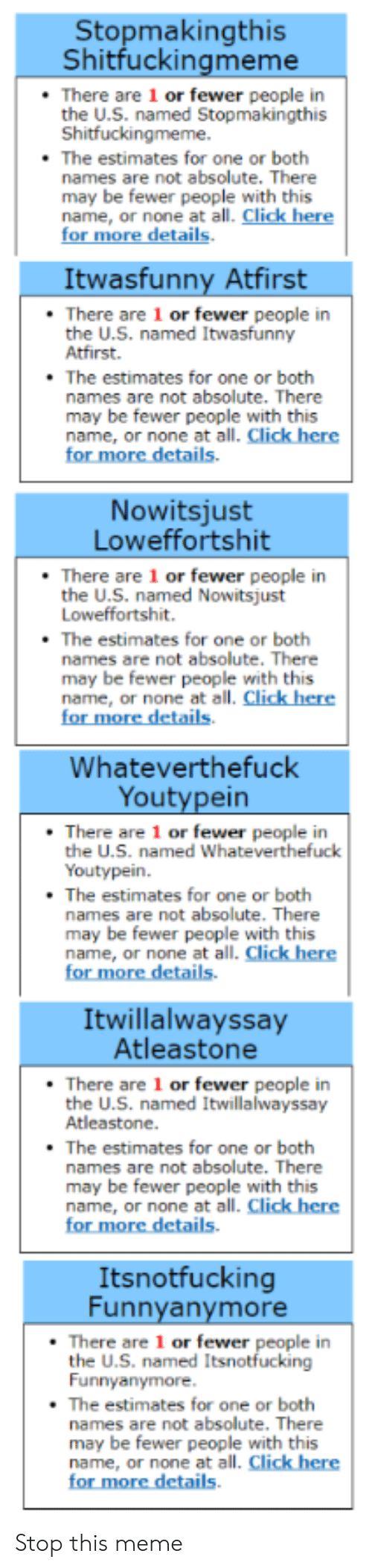 Click, Meme, and Dank Memes: Stopmakingthis  Shitfuckingmeme  There are 1 or fewer people in  the U.S. named Stopmakingthis  Shitfuckingmeme.  The estimates for one or both  names are not absolute. There  may be fewer people with this  name, or none at all. Click here  for more details  Itwasfunny Atfirst  There are 1 or fewer people in  the U.S. named Itwasfunny  Atfirst.  The estimates for one or both  names are not absolute. There  may be fewer people with this  name, or none at all. Click here  for more details.  Nowitsjust  Loweffortshit  There are 1 or fewer people in  the U.S. named Nowitsjust  Loweffortshit.  The estimates for one or both  names are not absolute. There  may be fewer people with this  name, or none at all. Click here  for more details  Whateverthefuck  Youtypein  There are 1 or fewer people in  the U.S. named Whateverthefuck  Youtypein.  The estimates for one or both  names are not absolute. There  may be fewer people with this  name, or none at all. Click here  for more details.  Itwillalwayssay  Atleastone  There are 1 or fewer people in  the U.S. named Itwillalwayssay  Atleastone.  The estimates for one or both  names are not absolute. There  may be fewer people with this  name, or none at all. Click here  for more details  Itsnotfucking  Funnyanymore  There are 1 or fewer people in  the U.S. named Itsnotfucking  Funnyanymore.  The estimates for one or both  names are not absolute. There  may be fewer people with this  name, or none at all. Click here  for more details Stop this meme