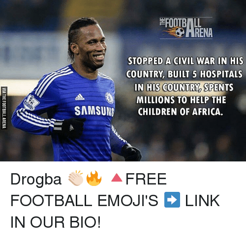 Memes, 🤖, and Civilization: STOPPED A CIVIL WAR IN HIS  COUNTRY BUILT 5 HOSPITALS  IN HIS COUNTRY SPENTS  MILLIONS TO HELP THE  SAMSUNG  CHILDREN OF AFRICA. Drogba 👏🏻🔥 🔺FREE FOOTBALL EMOJI'S ➡️ LINK IN OUR BIO!