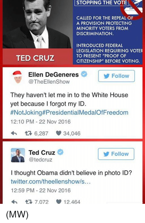 """provisions: STOPPING STOPPING THE VOTE  CALLED FOR THE REPEAL OF  A PROVISION PROTECTING  MINORITY VOTERS FROM  DISCRIMINATION.  INTRODUCED FEDERAL  LEGISLATION REQUIRING VOTER  TO PRESENT """"PROOF OF  TED CRUZ  CITIZENSHIP"""" BEFORE VOTING.  Ellen DeGeneres  Follow  TheEllenShow  They haven't let me in to the White House  yet because I forgot my ID.  #Not Joking#Presidential  12:10 PM 22 Nov 2016  6,287 34,046  Ted Cruz  Follow  tedCruz  I thought Obama didn't believe in photo ID?  twitter.com/theellenshow/s...  12:59 PM 22 Nov 2016  tR 7.072 12.464 (MW)"""