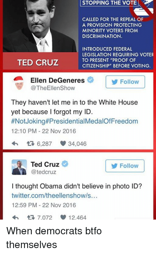 """Btfo: STOPPING STOPPING THE VOTE  CALLED FOR THE REPEAL OF  A PROVISION PROTECTING  MINORITY VOTERS FROM  DISCRIMINATION.  INTRODUCED FEDERAL  LEGISLATION REQUIRING VOTER  TO PRESENT """"PROOF OF  TED CRUZ  CITIZENSHIP"""" BEFORE VOTING.  Ellen DeGeneres  Follow  TheEllenShow  They haven't let me in to the White House  yet because I forgot my ID.  #Not Joking#Presidential  12:10 PM 22 Nov 2016  6,287 34,046  Ted Cruz  Follow  tedCruz  I thought Obama didn't believe in photo ID?  twitter.com/theellenshow/s...  12:59 PM 22 Nov 2016  tR 7.072 12.464 When democrats btfo themselves"""