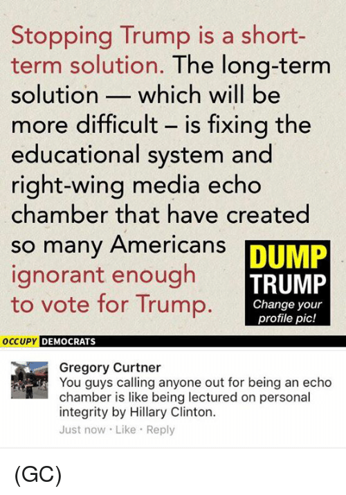 Trump: Stopping Trump is a short  term solution. The long-term  solution which will be  more difficult is fixing the  educational system and  right-wing media echo  chamber that have created  so many Americans  DUMP  ignorant enough  TRUMP  to vote for Trump.  Change your  profile pic!  DEMOCRATS  OCCUPY  Gregory Curtner  You guys calling anyone out for being an echo  chamber is like being lectured on personal  integrity by Hillary Clinton.  Just now Like Reply (GC)