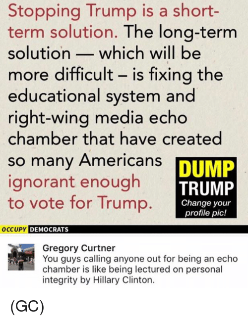 Hillary Clinton, Ignorant, and Memes: Stopping Trump is a short-  term solution. The long-term  solution- which will be  more difficult - is fixing the  educational system and  right-wing media echo  chamber that have created  so many Americans  ignorant enough  to vote for Trump  DUMP  TRUMP  Change your  profile pic!  occuPY DEM  OCCUPY DEMOCRATS  Gregory Curtner  You guys calling anyone out for being an echo  chamber is like being lectured on personal  integrity by Hillary Clinton. (GC)