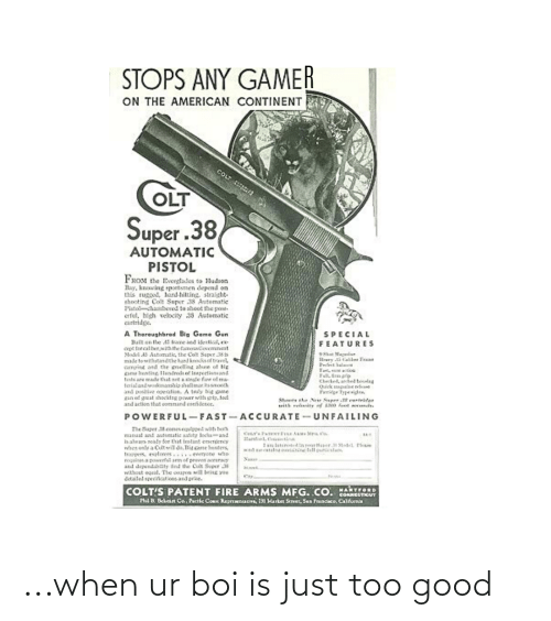 patent: STOPS ANY GAMER  ON THE AMERICAN CONTINENT  COLT E  OLT  Super.38  AUTOMATIC  PISTOL  FROM the Evernglades to Hudson  Hay, knowing poetsmen depend  this ruggod, hard-hitting, straight-  shooting Colt Super 38 Automatic  P'istolchambered to shoot the pove-  erfut, high velocity 38 Automatic  cartridge.  A Thareughbred Big Game Gun  l ।e 5 ra ১1 etl,  cepe torcalber with the famoatiovemnat  Nodi AS Automatk, the Cot Saper 38  made towithstadthe hand kksittavel  aroine and he gnellng aluse of Ng  ane henting Ilandredt ed Irapeetionand  testa are made that aet a sirade fae of ma  terialandvorkmashia shallmar ssnooth  and positive oention. A tniy big game  gun ed great hocateg power with grta, tot  and action that eomnand coniderce.  SPECIAL  FEATURES  98at Maganiu  Slrary ta tall T  nit hal  Cleckel, ached bolag  Qk agle e  Ivge Typesigan  Shots he Ner Super ertritee  ri relanity of l00 fot ds.  POWERFUL-FAST-ACCURATE-UNFAILING  The Super 35 coneseguored with tee  anual and autoesatic sadety locku-and  halan neady for that irotant energency  wher onls a Cultwill da, Tia one henters  trapers, eslerers....ewyone wao  requies a powertul am of  and dependabiIty ind the Colt Saper 38  witheet egeal. The oupen will beig yoe  detalel speciicaticns and peice.  Coer's anceTEINE A Sira 'a  tanfoel. ati  1am istert In roor Haper.31teL Pka  d ecatala cotainine fell particalans  peoven acreracy  ५  tesem  COLT'S PATENT FIRE ARMS MFG, CO. MARTTORD  PAA Behesn Co, Puctic Con Repreerao, 231 Harker Sereer, San Fruncaco, Calfurnia  CONNEGTUT ...when ur boi is just too good
