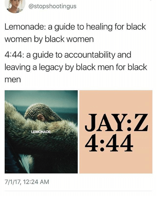 Memes, Black, and Legacy: @stopshootingus  Lemonade: a guide to healing for black  women by black women  4:44: a guide to accountability and  leaving a legacy by black men for black  men  LEMONADE  4:44  7/1/17, 12:24 AM