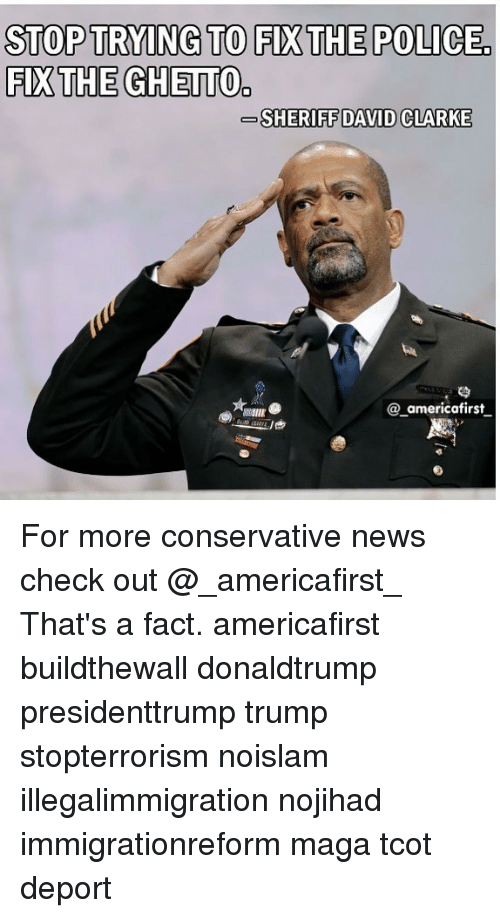 Ghetto, Memes, and News: STOPTRYING TO FIXTHE POLICE  FIX THE GHETTO  SHERIFF DAVID CLARKE  81111E  @_americafirst For more conservative news check out @_americafirst_ That's a fact. americafirst buildthewall donaldtrump presidenttrump trump stopterrorism noislam illegalimmigration nojihad immigrationreform maga tcot deport �