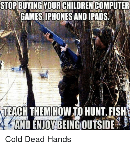 Cold: STORBUYINGYOURCHILDRENCOMPUTER  GAMES IPHONES AND IPADS  TEACH THEM HOWTO HUNT,FISH Cold Dead Hands