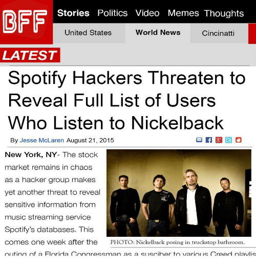 Memes, Music, and New York: Stories Politics Video Memes Thoughts  United States  World News  Cincinatti  LATEST  Spotify Hackers Threaten to  Reveal Full List of Users  Who Listen to Nickelback  By Jesse McLaren August 21, 2015  New York, NY- The stock  market remains in chaos  as a hacker group makes  yet another threat to reveal  sensitive information from  music streaming service  Spotify's databases. This  comes one week after the PHOTO: Nickelback posing in truckstop bathroom.  outing of a Florida Congressman as a slsciher to vario is Creed nlavlis